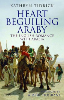 Heart Beguiling Araby: The English Romance with Arabia - Kathryn Tidrick