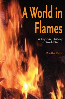 A World in Flames: A Concise Military History of World War II - Martha Byrd Hoyle
