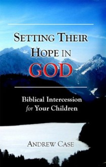 Setting Their Hope in GOD: Biblical Intercession for Your Children - Andrew Case