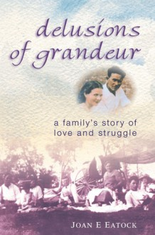 Delusions of Grandeur: A Family's Story of Love and Struggle - Joan E Eatock