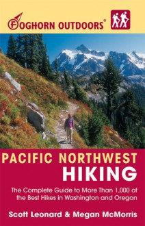 Foghorn Outdoors Pacific Northwest Hiking: The Complete Guide to More Than 1,000 of the Best Hikes in Washington and Oregon - Scott Leonard, Megan McMorris