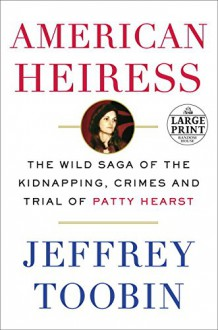 American Heiress: The Wild Saga of the Kidnapping, Crimes and Trial of Patty Hearst (Random House Large Print) - Jeffrey Toobin