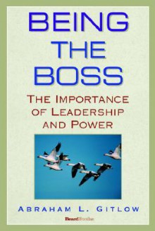 Being the Boss: The Importance of Leadership and Power - Abraham L. Gitlow