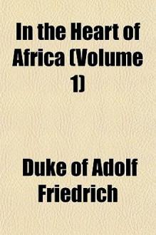 In the Heart of Africa (Volume 1) - Duke Of Adolf Friedrich