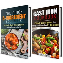 Cast Iron and 5-Indredient Cookbook Box Set: 75 Mouth-Watering Recipes for Busy People (Quick & Easy Recipes) - Jessica Meyer, Rebecca Dwight