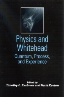 Physics and Whitehead: Quantum, Process, and Experience - Timothy E. Eastman