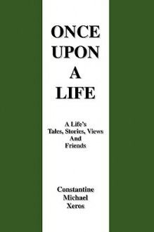Once Upon a Life: A Life's Tales, Stories, Views and Friends - Constantine Xeros