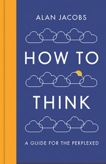 How to Think - Alan Jacobs