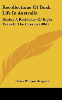 Recollections of Bush Life in Australia: During a Residence of Eight Years in the Interior (1861) - Henry William Haygarth