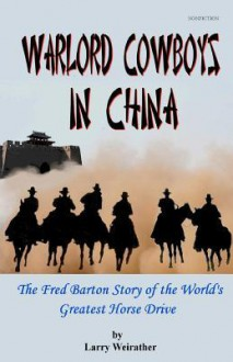 Warlord Cowboys in China: The Fred Barton Story of the World's Greatest Horse Drive - Larry Weirather