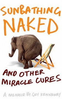 Sunbathing Naked and Other Miracle Cures: A Memoir - Guy Kennaway