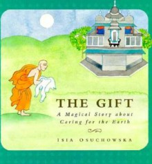 The Gift: A Magical Story about Caring for the Earth - Isia Osuchowski, Isia Osuchowski