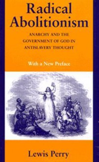 Radical Abolitionism; Anarchy And The Government Of God In Antislavery Thought - Lewis Perry
