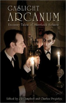 Gaslight Arcanum: Uncanny Tales of Sherlock Holmes - Charles Prepolec, Kim Newman, Kevin Cockle, Lawrence C. Connolly, Simon Clark, Paul Kane, William Meikle, Tom English, Christopher Fowler, J.R. Campbell