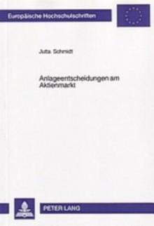 Anlageentscheidungen Am Aktienmarkt: Eine Experimentelle Analyse Der Informations- Und Entscheidungsprozesse Individueller Anleger - Jutta Schmidt