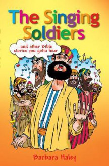 The Singing Soldiers: And Other Stories You Gotta Hear! - Barbara Haley
