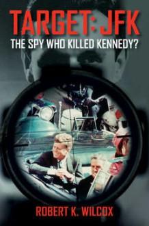 Target JFK: The Spy Who Killed Kennedy? - Robert K. Wilcox