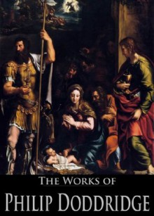 The Works of Philip Doddridge: The Evidences of Christianity, The Rise and Progress of Religion in the Soul, Practical Discourses on Regeneration (3 Books With Active Table of Contents) - Philip Doddridge