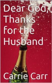 Dear God, Thanks for the Husband - Carrie Carr