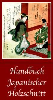 Handbuch japanischer Holzschnitt: Hintergründe, Techniken, Themen und Motive - Friedrich B. Schwan