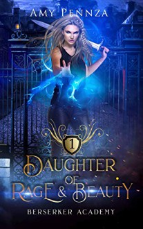 Daughter of Rage and Beauty (Berserker Academy #1) - Amy Pennza