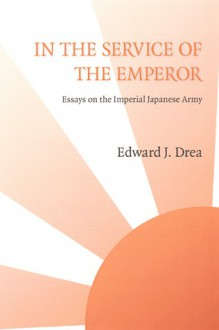 In the Service of the Emperor: Essays on the Imperial Japanese Army (Studies in War, Society, and the Militar) - Edward J. Drea
