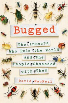 Bugged: The Insects Who Rule the World and the People Obsessed with Them - David MacNeal