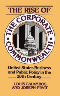 The Rise of the Corporate Commonwealth: United States Business and Public Policy in the 20th Century - Louis P. Galambos