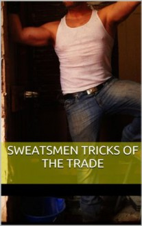 Sweatsmen Tricks of the Trade, Vol. 1: Working Studs Erotic Compilation (The Best Blue-Collar Gay Erotica) - Dusty Richols, Phillip J. Handelson, Sterling Cartwright, Eroticatorium