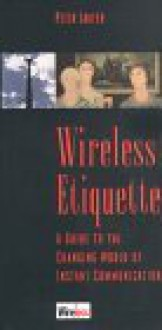 Wireless Etiquette: A Guide to the Changing World of Instant Communication - Peter Laufer