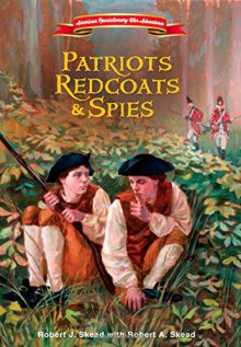 Patriots, Redcoats and Spies (American Revolutionary War Adventures) - Robert J. Skead, Robert A. Skead