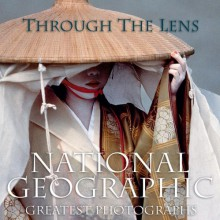 Through the Lens: National Geographic's Greatest Photographs - National Geographic Society, Leah Bendavid-Val