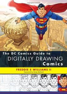 The DC Comics Guide to Digitally Drawing Comics - Freddie E. Williams II