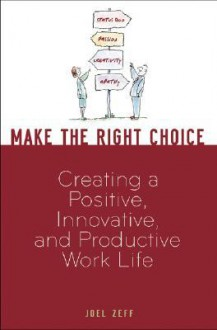 Make the Right Choice: Creating a Positive, Innovative and Productive Work Life - Joel Zeff