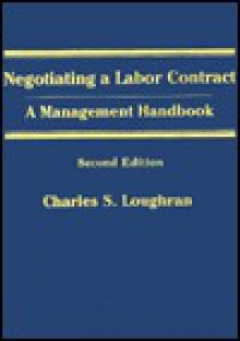 Negotiating a Labor Contract: A Management Handbook - Charles S. Loughran