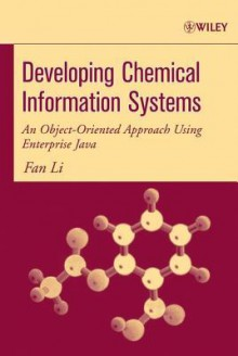 Developing Chemical Information Systems: An Object-Oriented Approach Using Enterprise Java - Fan Li