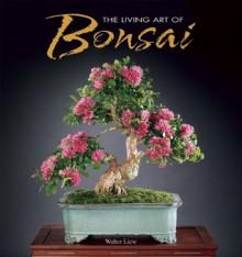 The Living Art of Bonsai - Walter Liew
