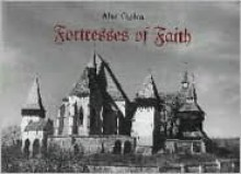 Fortresses of Faith: A Pictorial History of the Fortified Saxon Churches of Romania - Alan Ogden