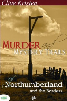 Murder and Mystery Trails of Northumberland and The Borders - Clive Kristen