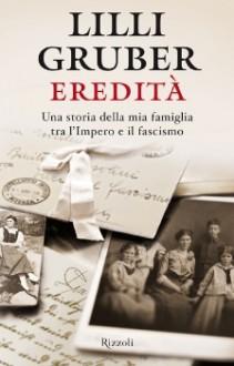 Eredità: Una storia della mia famiglia tra l'Impero e il fascismo - Lilli Gruber