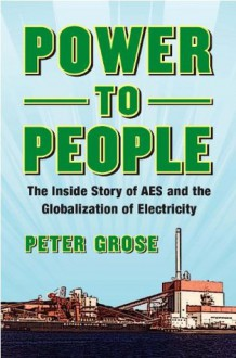 Power to People: The Inside Story of AES and the Globalization of Electricity - Peter Grose, Roger Sant