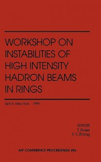 Workshop on Instabilities of High Intensity Hadron Beams in Rings: Brookhaven National Laboratory, Upton, NY, USA, 28 June - 1 July 1999 - T. Roser, S.Y. Zhang