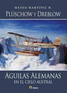 Plüschow y Dreblow, Águilas Alemanas en el Cielo Austral - Mateo Martinic