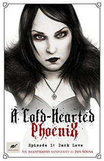 A Cold Hearted Phoenix: Episode 1: Dark Love (A Cold-Hearted Phoenix) - Isis Sousa,Clare Diston,Celine Frohn