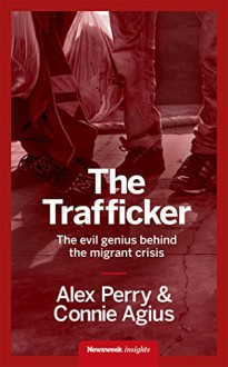 The Trafficker: The evil genius behind the migrant crisis - Connie Agius,Alex Perry