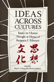 Ideas Across Cultures: Essays on Chinese Thought in Honor of Benjamin I. Schwartz - Merle Goldman