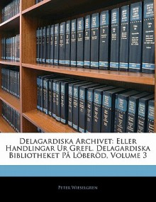 Delagardiska Archivet: Eller Handlingar Ur Grefl. Delagardiska Bibliotheket P L Ber D, Volume 3 - Peter Wieselgren