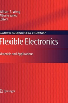 Flexible Electronics: Materials and Applications - William S. Wong