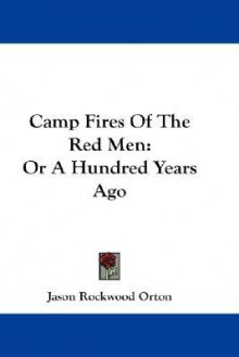 Camp Fires of the Red Men: Or a Hundred Years Ago - Jason Rockwood Orton