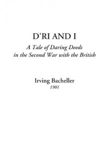 D'Ri and I (A Tale of Daring Deeds in the Second War with the British) - Irving Bacheller